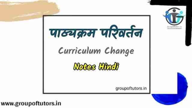 पाठ्यक्रम परिवर्तन Curriculum Change Notes Hindi Group Of Tutors