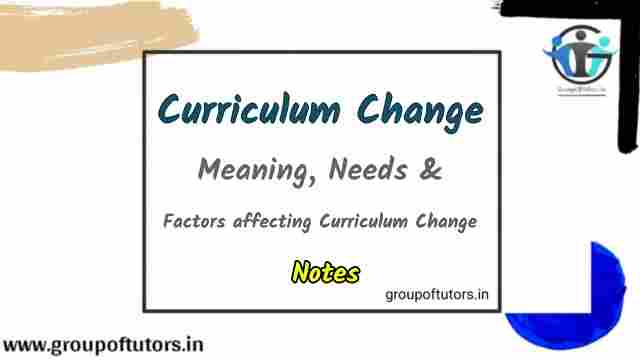 Curriculum Change - Meaning, Needs, and Factors Affecting Curriculum Change B.Ed Notes Group Of Tutors